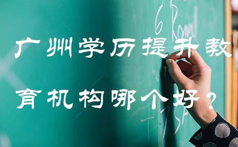 广州学历提升教育机构哪个好?