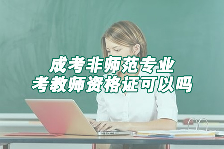 成考非师范专业考教师资格证可以吗