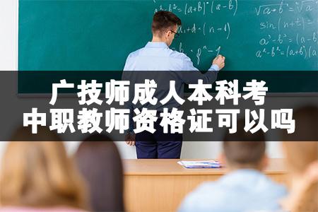 广技师成人本科考中职教师资格证可以吗