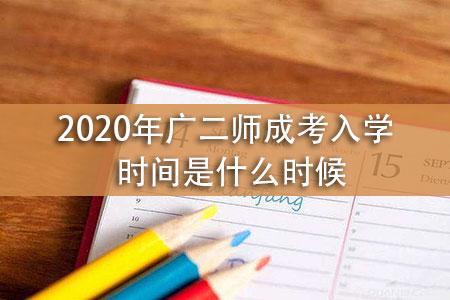 2020年广二师成考入学时间是什么时候