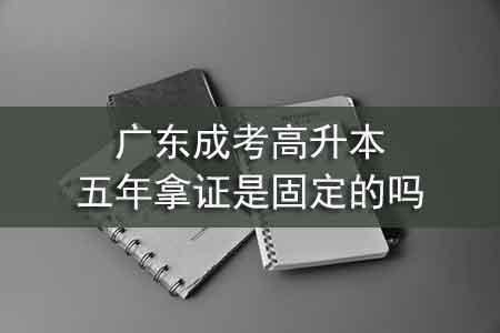 广东成考高升本五年拿证是固定的吗