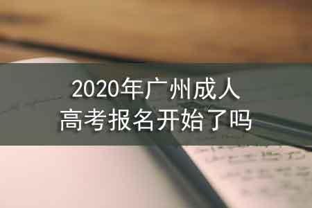 2020年广州成人高考报名开始了吗