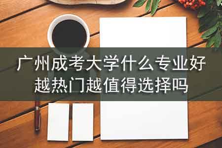 广州成考大学什么专业好,越热门越值得选择吗
