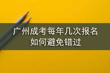 广州成考每年几次报名,如何避免错过