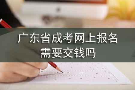 广东省成考网上报名需要交钱吗