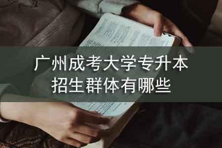 广州成考大学专升本招生群体有哪些