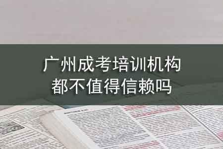 广州成考培训机构都不值得信赖吗