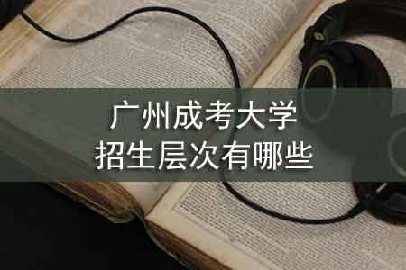 广州成考大学招生层次有哪些