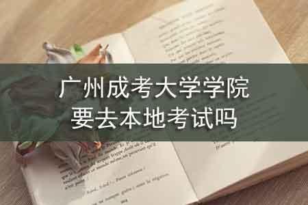 广州成考大学学院要去本地考试吗