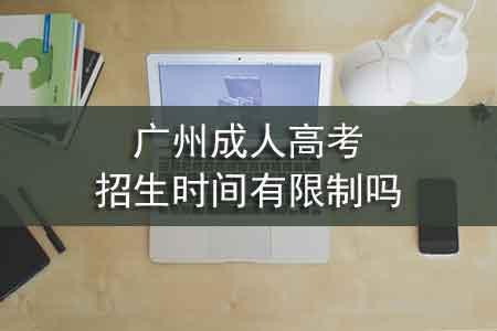 广州成人高考招生时间有限制吗