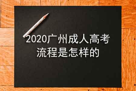 2020广州成人高考流程是怎样的