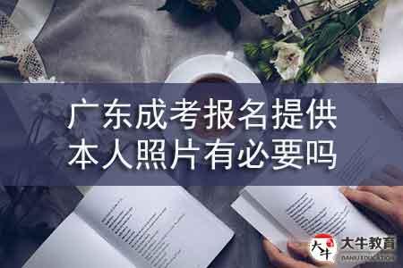 广东成考报名提供本人照片有必要吗