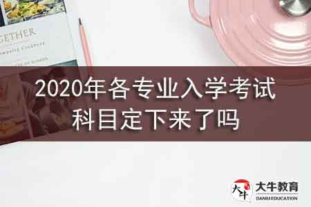 2020年各专业入学考试科目定下来了吗