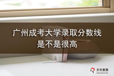 广州成考大学录取分数线是不是很高