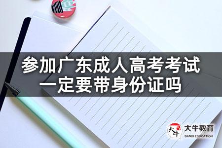 参加广东成人高考考试一定要带身份证吗