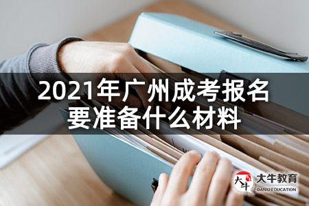 2021年广州成考报名要准备什么材料