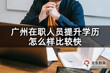 广州在职人员提升学历怎么样比较快