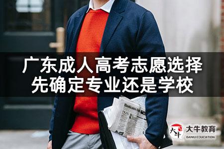 广东成人高考志愿选择先确定专业还是学校