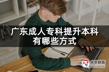 广东成人专科提升本科有哪些方式