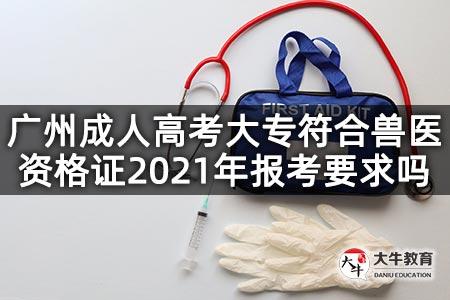 广州成人高考大专符合兽医资格证2021年报考要求吗