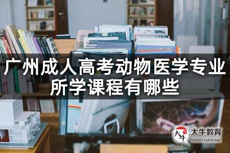 广州成人高考动物医学专业所学课程有哪些