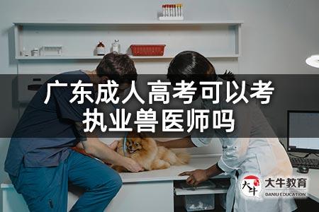 广东成人高考可以考执业兽医师吗