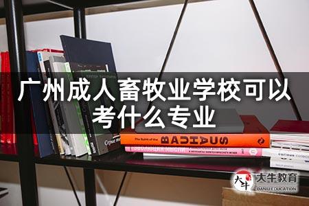 广州成人畜牧业学校可以考什么专业