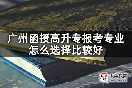 广州函授高升专报考专业怎么选择比较好
