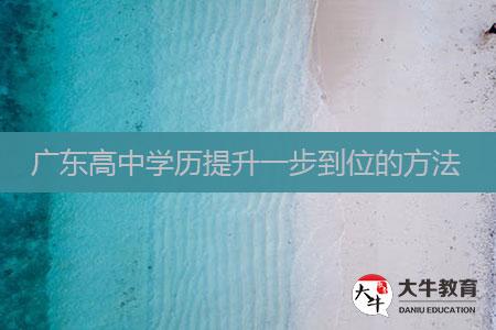 广东高中学历提升一步到位的方法
