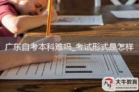 广东自考本科难吗_考试形式是怎样