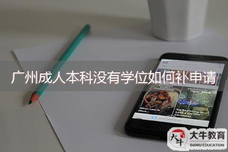 广州成人本科没有学位如何补申请