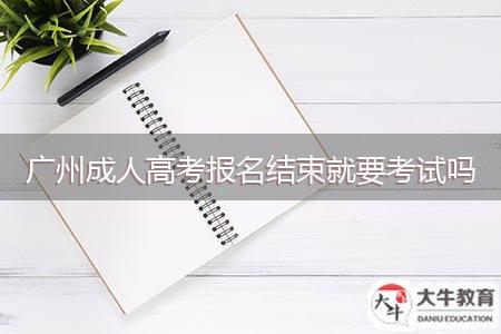 广州成人高考报名结束就要考试吗